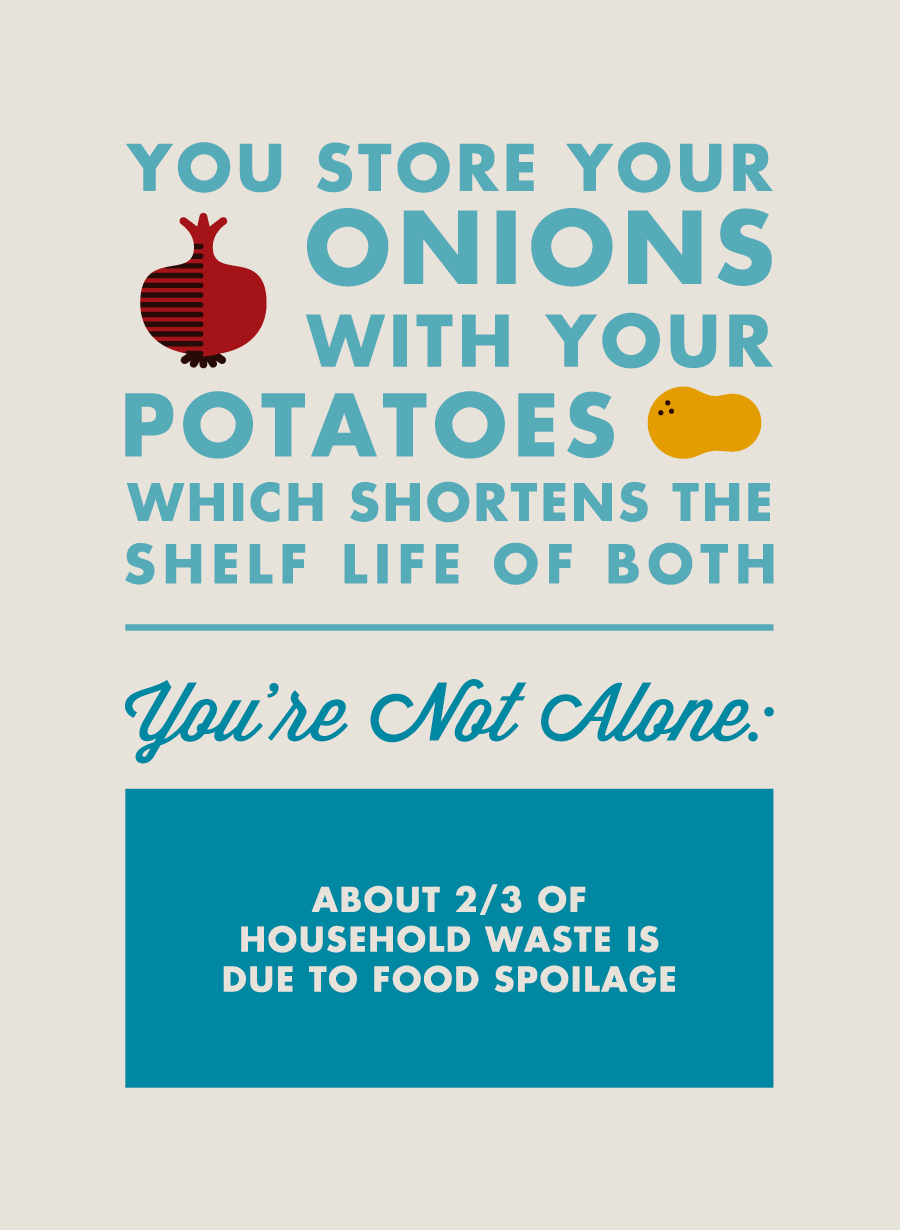 You store your onions with your potatoes which shortens the shelf life of both. You're not alone: About 2/3 of household waste is due to food spoilage.